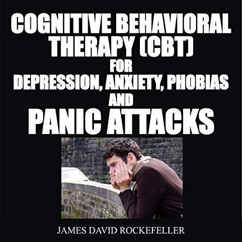 Cognitive Behavioral Therapy (CBT) for Depression, Anxiety, Phobias, and Panic Attacks audiobook cover art