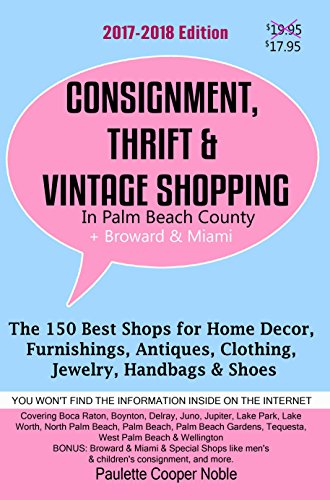 Consignment, Thrift & Vintage Shopping In Palm Beach County Plus Broward & Miami: The 150 Best Consignment, Thrift, & Vintage Shops for Home Décor, Furnishings, Antiques, Clothing, Jewelry, Handbags
