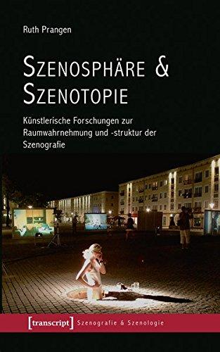 Szenosphäre & Szenotopie: Künstlerische Forschungen zur Raumwahrnehmung und -struktur der Szenografie (Szenografie & Szenologie)