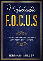 Unshakeable F.O.C.U.S: Faith To Overcome Circumstances Using Positive Suggestions