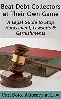 Beat Debt Collectors at Their Own Game: A Legal Guide to Stop Harassment, Lawsuits & Garnishments by [Carl Soto]