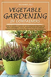 VEGETABLE GARDENING IN CONTAINERS: HOW TO CREATE A GARDEN OF CONTAINERS BY CREATING THE RIGHT CONTAINERS, PLANTS, KNOWING HOW TO ELIMINATE PARASITES WITHOUT CHEMICALS AND COLLECTING VEGETABLES