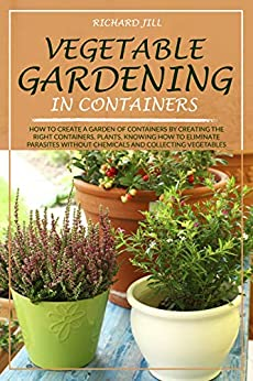 VEGETABLE GARDENING IN CONTAINERS: HOW TO CREATE A GARDEN OF CONTAINERS BY CREATING THE RIGHT CONTAINERS, PLANTS, KNOWING HOW TO ELIMINATE PARASITES WITHOUT CHEMICALS AND COLLECTING VEGETABLES by [RICHARD JILL]