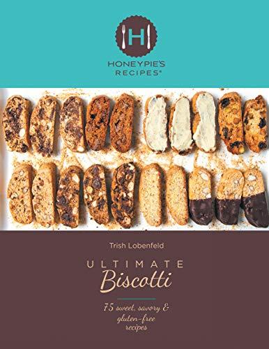Ultimate Biscotti: 75 Sweet, Savory & Gluten-Free Recipes