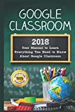 Google Classroom: 2018 User Manual to Learn Everything You Need to Know About Google Classroom