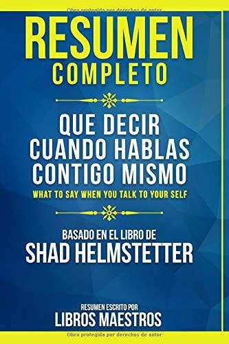 Resumen Completo: Que Decir Cuando Hablas Contigo Mismo (What To Say When You Talk To Yourself) - Basado En El Libro De Shad Helmstetter | Resumen Escrito Por Libros Maestros