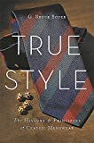 Image of True Style (The HIstory and Principles of Classic Menswear)