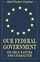 Our Federal Government: Its True Nature and Character