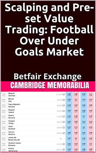 Scalping and Pre-set Value Trading: Football Over Under Goals Market: Betfair Exchange (Scalping and Pre-Set Value Trading - Betfair Exchange)