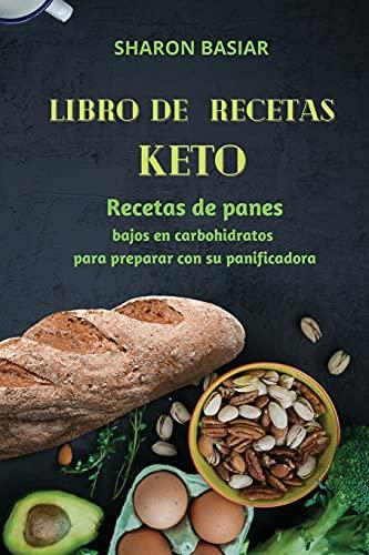 LIBRO DE RECETAS KETO: Recetas de panes bajos en carbohidratos para preparar con su panificadora Spanish Edition