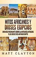 Mitos africanos y dioses egipcios: Una guía fascinante sobre la mitología africana y los dioses del antiguo Egipto