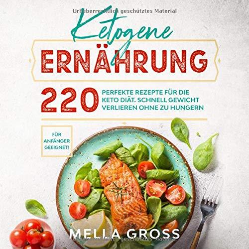 Ketogene Ernährung: 220 perfekte Rezepte für die Keto Diät. Schnell Gewicht verlieren ohne zu Hungern. Für Anfänger geeignet! (Keto Kochbuch, Band 1)