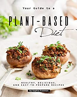 Your Guide to a Plant-Based Diet: Healthy, Delicious, and Easy-to-Prepare Recipes by [Sophia Freeman]