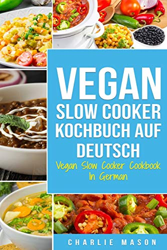 Vegan Slow Cooker Kochbuch Auf Deutsch/ Vegan Slow Cooker Cookbook In German