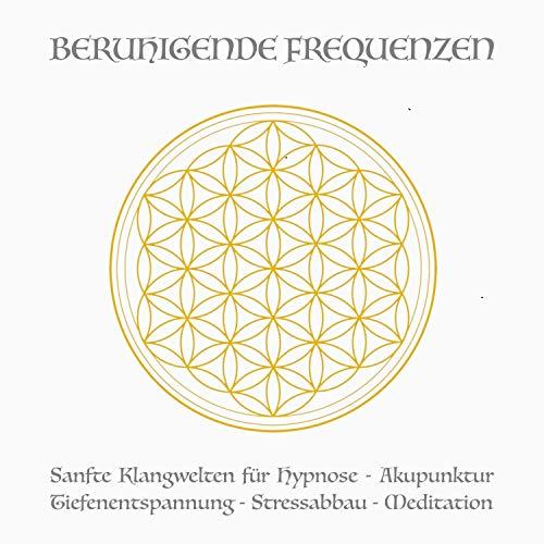 Beruhigende Frequenzen: Sanfte Klangwelten für Hypnose - Akupunktur - Tiefenentspannung - Stressabbau - Meditation