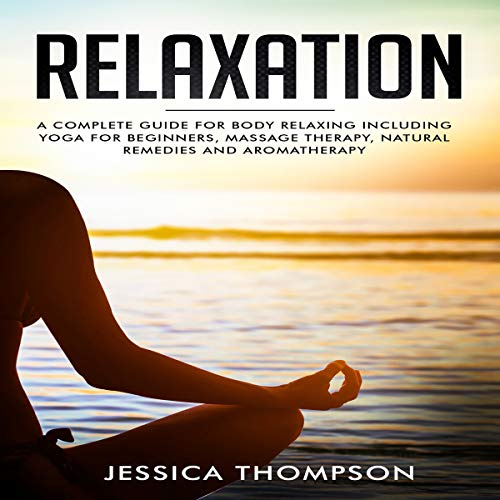 Relaxation: A Complete Guide for Body Relaxing Including Yoga for Beginners, Massage Therapy, Natural Remedies and Aromatherapy audiobook cover art