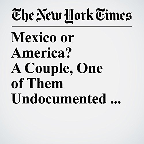 Mexico or America? A Couple, One of Them Undocumented, Weigh the Risks of Where to Live copertina