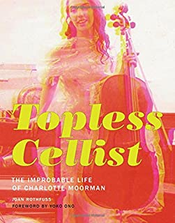 Topless Cellist: The Improbable Life of Charlotte Moorman (The MIT Press)