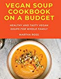 Vegan Soup Cookbook on a Budget: Healthy and Tasty Vegan Soups for Whole Family