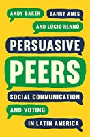 Persuasive Peers: Social Communication and Voting in Latin America (Princeton Studies in Global and Comparative Sociology)