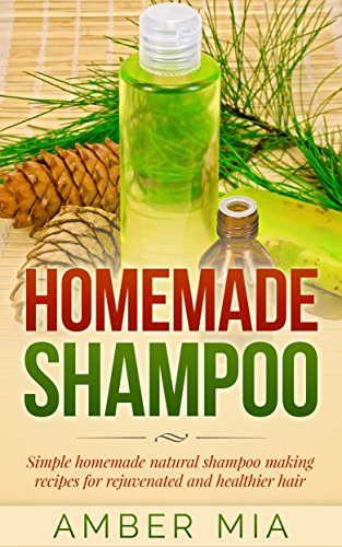 Homemade Shampoo: Simple Homemade Natural Shampoo Making Recipes for Rejuvenated and Healthier Hair (Homemade Shampoo, Homemade Beauty Products, Shampoo ... Shampoo Recipes, Natural, Organic Book 1) by [Amber Mia]