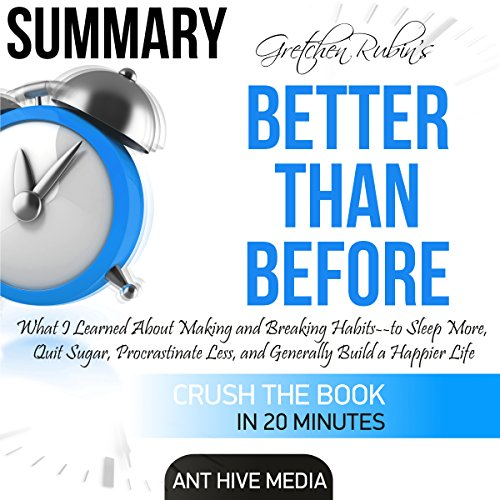 Summary Gretchen Rubin's Better Than Before: What I Learned About Making and Breaking Habits - to Sleep More, Quit Sugar, Procrastinate Less, and Generally Build a Happier Life cover art