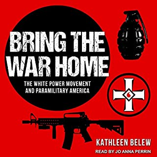 Bring the War Home     The White Power Movement and Paramilitary America              By:                                                                                                                                 Kathleen Belew                               Narrated by:                                                                                                                                 Jo Anna Perrin                      Length: 10 hrs and 35 mins     73 ratings     Overall 4.5