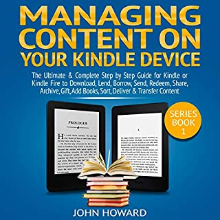 Managing Content on Your Kindle Device: The Ultimate & Complete Step by Step Guide for Kindle or Kindle Fire to Download, Lend, Borrow, Send, Redeem, Share ... &...     Managing Content Kindle Device, Book 1              By:                                                                                                                                 John Howard                               Narrated by:                                                                                                                                 Curtis Wright                      Length: 1 hr and 24 mins     30 ratings     Overall 5.0
