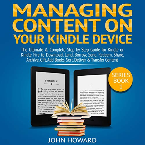 Managing Content on Your Kindle Device: The Ultimate & Complete Step by Step Guide for Kindle or Kindle Fire to Download, Lend, Borrow, Send, Redeem, Share ... &... cover art