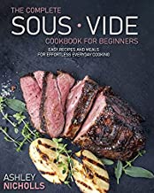 The Complete Sous Vide CookBook For Beginners: Easy Recipes And Meals For Effortless Everyday Cooking