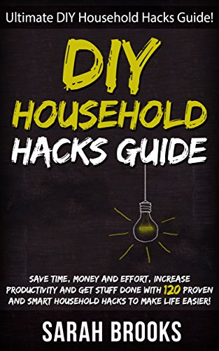 DIY Household Hacks: Ultimate DIY Household Hacks Guide! - Save Time, Money And Effort, Increase Productivity And Get Stuff Done With 120 Proven And Smart ... Feng Shui, Simpilfy, Bedroom Makeover) by [Sarah Brooks]