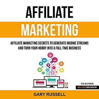 Affiliate Marketing: Affiliate Marketing Secrets to Generate Income Streams and Turn Your Hobby into a Full Time Business                   By:                                                                                                                                 Gary Russell,                                                                                        Keller Brunson                               Narrated by:                                                                                                                                 Tim Edwards                      Length: 3 hrs     25 ratings     Overall 5.0