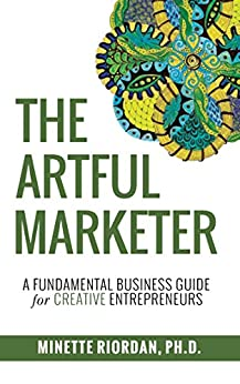 The Artful Marketer: A Fundamental Business Guide for Creative Entrepreneurs by [Minette Riordan]