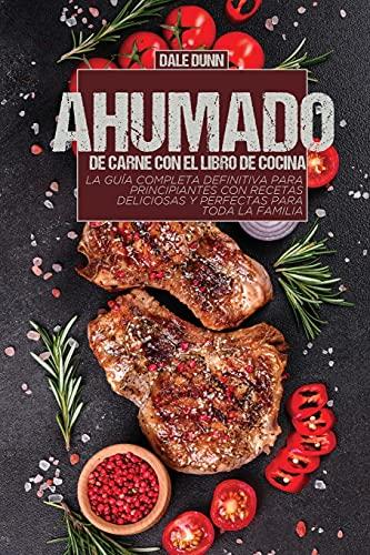 Ahumado de Carne Con El Libro de Cocina: La guía completa definitiva para principiantes con recetas deliciosas y perfectas para toda la familia