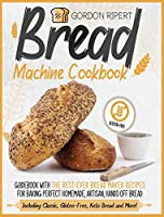 Bread Machine Cookbook: Guidebook With The Best-Ever Bread Maker Recipes for Baking Perfect Homemade, Artisan, Hands-Off Bread (Including Classic, Gluten-Free, Keto Bread and More!)