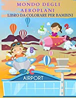 MONDO DEGLI AEROPLANI Libro da colorare per bambini: Meraviglioso libro di attività di aeroplani per bambini, ragazzi e ragazze. Regali perfetti per bambini e ragazzi che amano giocare con gli aeroplani e divertirsi con gli amici.
