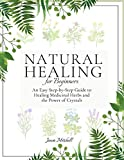 Natural Healing for Beginners: An Easy Step-by-Step Guide to Healing Medicinal Herbs and the Power of Crystals