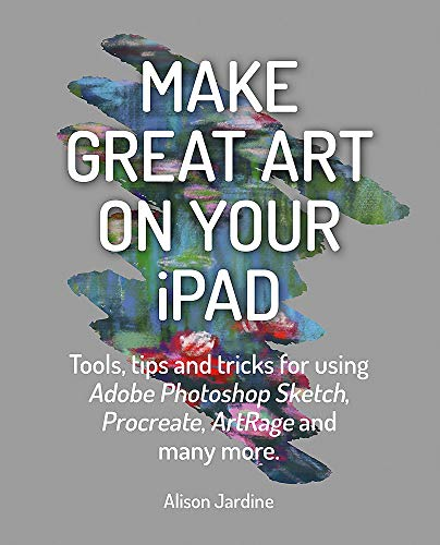Make Great Art on Your iPad: Tools, tips and tricks for using Adobe Photoshop Sketch, Procreate, Art