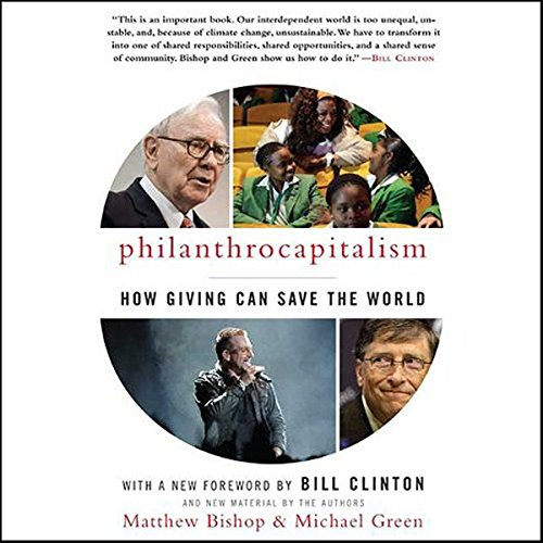 Philanthrocapitalism     How Giving Can Save the World              By:                                                                                                                                 Matthew Bishop,                                                                                        Michael Green                               Narrated by:                                                                                                                                 Sean Runnette                      Length: 11 hrs and 55 mins     19 ratings     Overall 4.1