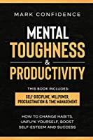 Mental Toughness & Productivity: elf-Discipline, Willpower, Procrastination & Time Management. How to change habits, unfu*k yourself, boost self-esteem and success