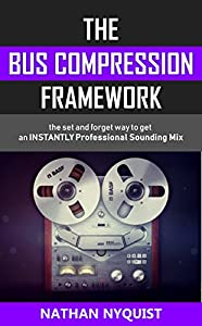The Bus Compression Framework: The set and forget way to get an INSTANTLY professional sounding mix (The Audio Engineer's Framework Book 3)
