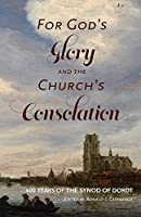 For God's Glory and the Church's Consolation: 400 Years of the Synod of Dordt