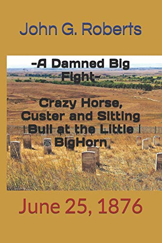 'A DAMNED BIG FIGHT': Crazy Horse, Custer and Sitting Bull at the Little Bighorn: June 25, 1876