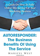 Autoresponder: The Business Benefits Of Using The Service: A Guide On How To Fully Utilize This Service For Your Marketing Business