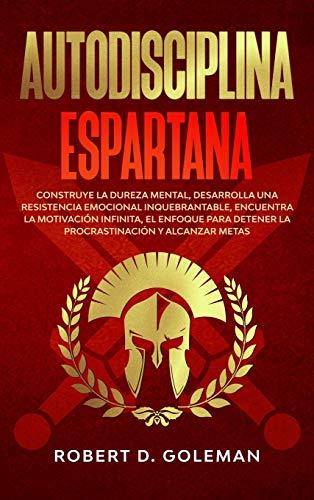 Autodisciplina Espartana: Construye la Dureza Mental, Desarrolla Una Resistencia Emocional Inquebrantable, Encuentra la Motivación Infinita, el ... y Alcanzar Metas (Spanish Version)