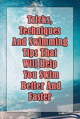 Tricks, Techniques And Swimming Tips That Will Help You Swim Better And Faster: Swimming Relaxation Techniques (English Edition)
