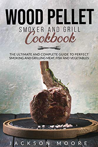WOOD PELLET SMOKER AND GRILL COOKBOOK: The Ultimate and Complete Guide to Perfect Smoking and Grilling Meat, Fish and Vegetables by [Jackson  Moore]