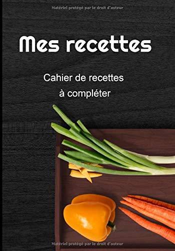 Mes recettes: Cahier de recettes à compléter : carnet pour 110 recettes   carnet de recettes à personnaliser   1 pages par recette   idée cadeau   111 pages   7 X 10 Pouces  