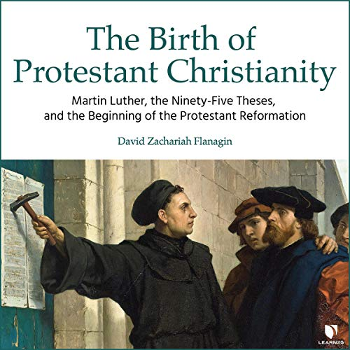 The Birth of Protestant Christianity: Martin Luther, the Ninety-Five Theses, and the Beginning of the Protestant Reformation audiobook cover art