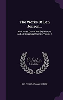 The Works of Ben Jonson...: With Notes Critical and Explanatory, and a Biographical Memoir, Volume 1